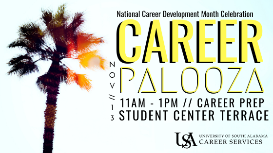 USA Career Services is hosting the 6th annual CareerPalooza in celebration of National Career Development Week. Stop by on Wednesday, November 13th between 11 am and 1 pm for free career development advise and giveaways. We've recruited USA alumni, employer partners, and campus departments to participate in this year's event. Stop by and learn more about career preparation and development. Table Topics will include Job Search Strategies, Community Engagement Opportunities for Resume, and Interviewing Tips, just to name a few.