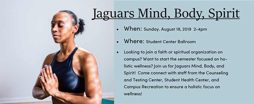 Sunday August 19, 2-4 pm; at Student Center Ballroom.  Looking to join a faith or spiritual organization on campus?  want to start the semester focused on holistic wellness? join us for Jaguars Mind, Body, and Spirit?  Come connect with staff from the Counseling and Testing Center, Student Health Center, and Campus Recreation to ensure a holistic focus on wellness!