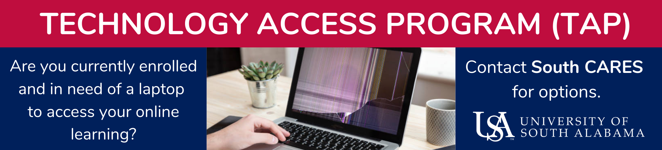 Technology Access Program TAP Are you currently enrolled and in need of a laptop to access your online learning? Contact South Cares for options