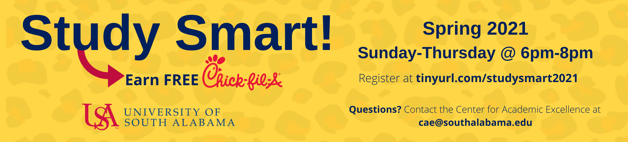 Study Smart Earn free Chick fil a Spring 2021 Sunday-Thursday @ 6pm-8pm Register at tinyurl.com/studysmart2021 Questions? Contact the Center for Academic Excellence at cae@southalabama.edu