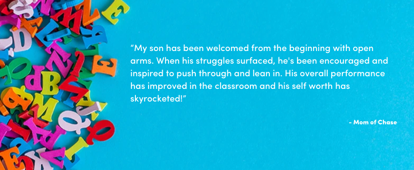 """""""My son has been welcomed from the beginning with open arms. When his struggles surfaced, he's been encouraged and inspired to push through and lean in. His overall performance has improved in the classroom and his self worth has skyrocketed!"""""""