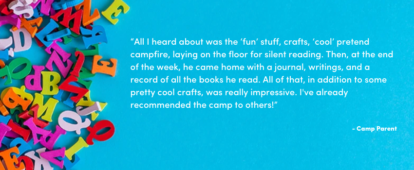 """""""All I heard about was the 'fun' stuff, crafts, 'cool' pretend campfire, laying on the floor for silent reading. Then, at the end of the week, he came home with a journal, writings, and a record of all the books he read. All of that, in addition to some pretty cool crafts, was really impressive. I've already recommended the camp to others!"""""""
