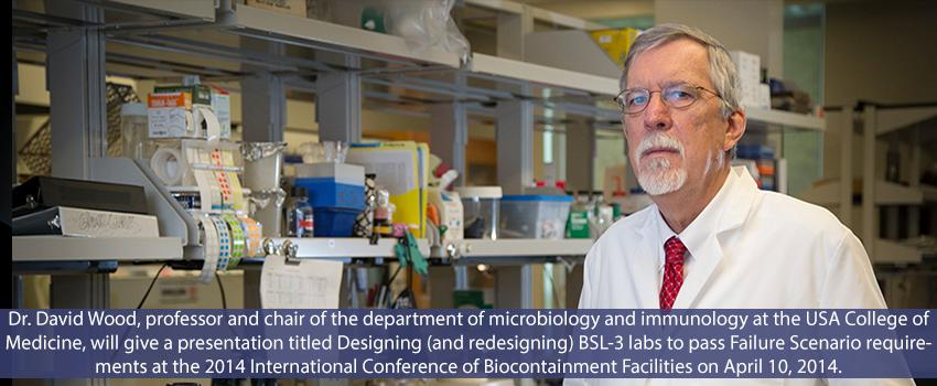 Dr. David Wood, professor and chair of the department of microbiology and immunology at the University of South Alabama College of Medicine, will give a presentation titled Designing (and redesigning) BSL-3 labs to pass Failure Scenario requirements at the 2014 International Conference of Biocontainment Facilities on April 10, 2014.