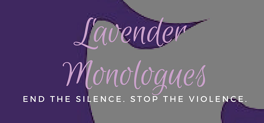 Lavender Monologues is an event to raise awareness and to support survivors of domestic violence.