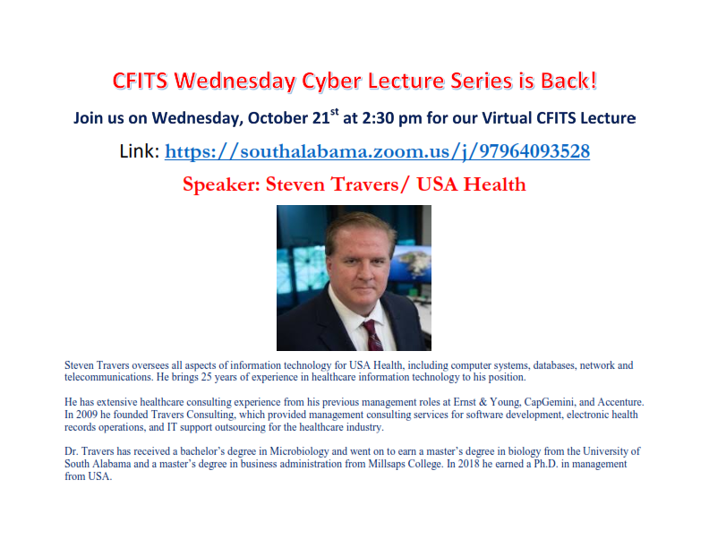 October is National CyberSecurity Awareness Month (NCSAM) and the School of Computing is pleased to present USA Health CIO, Dr. Steven Travers, on Wednesday, October 21, for their monthly cyber lecture series.  The virtual presentation will begin at 2:30 pm and will be hosted by the School's Center for Forensics, Information Technology and Security (CFITS).