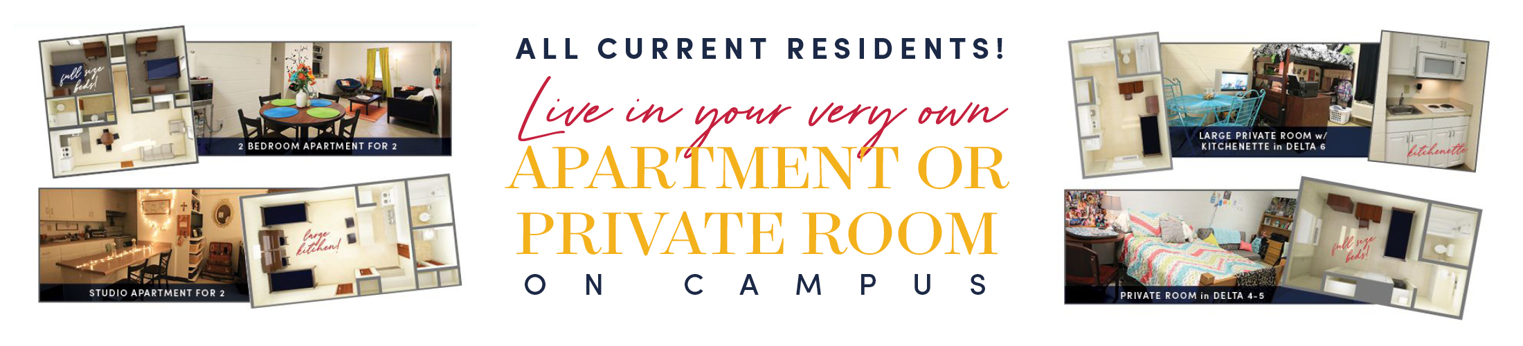 Images of dorm rooms with text All current Residents live om upir very own apartment or private room on campus