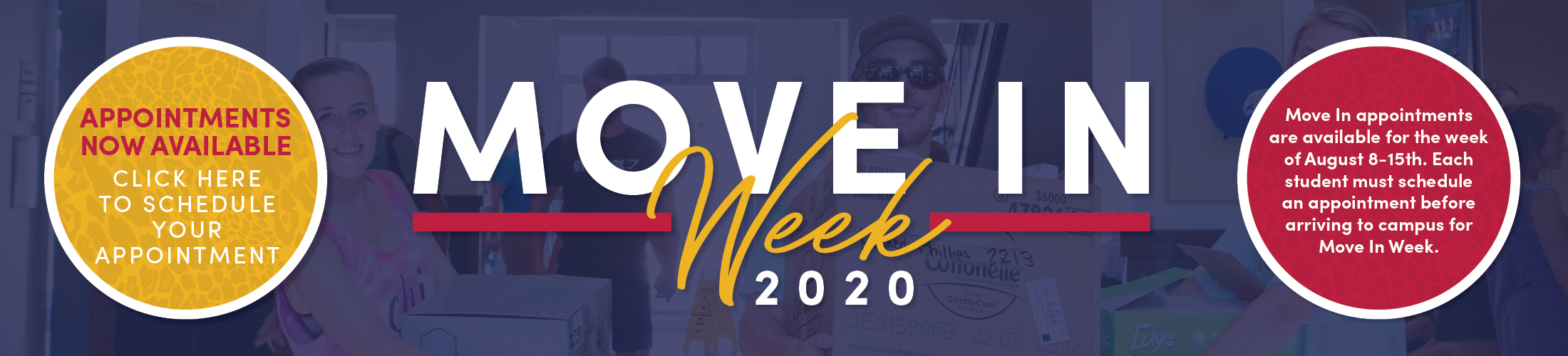 Move In Week 2020 - Appointments Now Available - Click Here to Schedule Your Appointment. Move-in appointments are available for the week of August 8-15th. Each student must schedule an appointment before arriving to campus for move in week