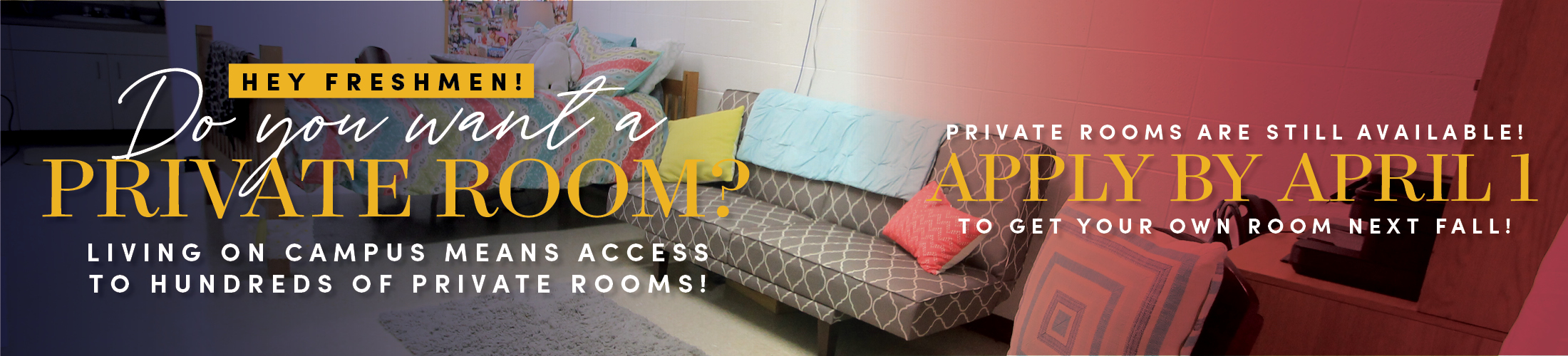 An image depicting a dorm room setup with a couch and bed. Accompanying text says: Hey freshman! Do you want a private room? Living on campus means access to hundres of private rooms! Private rooms are still available! Apply by April 1st to get your own room next fall. New rooms in Epsilon!