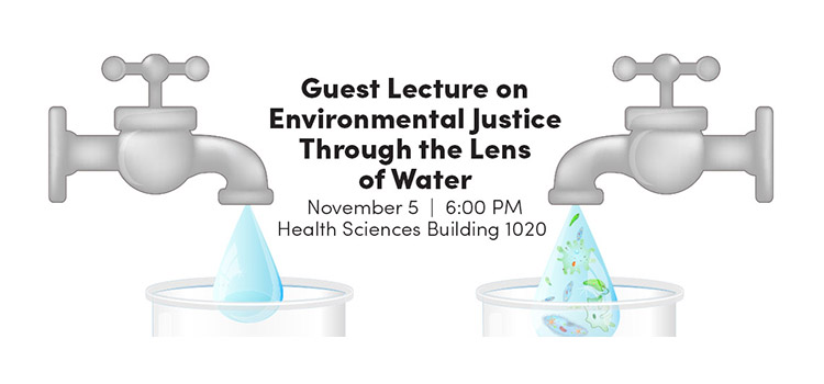 Faucets with lecture information - Guest Lecture on Environmental Justice Through the Lens of Water November 5 6:00 pm Health Sciences Building 1020